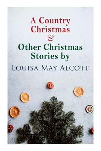 A Country Christmas & Other Christmas Stories by Louisa May Alcott: Christmas Classic