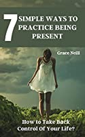 7 Simple Ways to Practice Being Present: How to Take Back Control Of Your Life?