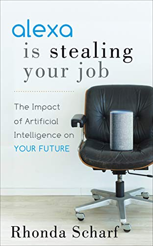 Alexa Is Stealing Your Job: The Impact of Artificial Intelligence on Your Future (English Edition)