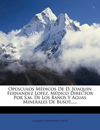 Opúsculos Médicos De D. Joaquin Fernandez Lopez, Médico Director Por S.m. De Los Baños Y Aguas Minerales De Busot......