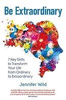 Be Extraordinary: 7 Key Skills to Transform Your Life From Ordinary to Extraordinary