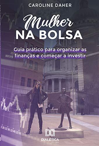 Mulher na Bolsa: guia prático para organizar as finanças e começar a...