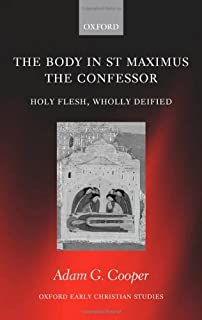 The Body in St. Maximus the Confessor: Holy Flesh, Wholly Deified (Oxford Early Christian Studies)