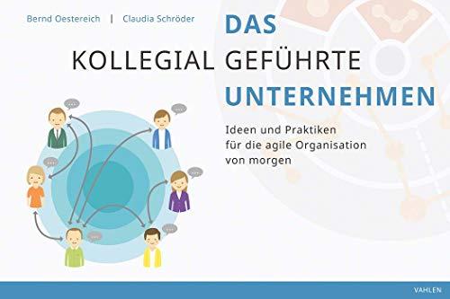 Das kollegial geführte Unternehmen: Ideen und Praktiken für die agile Organisation von morgen: Prinzipien, Praktiken und Prozesse selbstgefhrter Organisationen