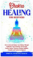 Chakra Healing for Beginners: How to Heal and Balance Your Chakras Through Meditation Yoga, Gemstones and Crystals. Positive Energy, Awareness therapy Buddhism Principles, and Psychic Development