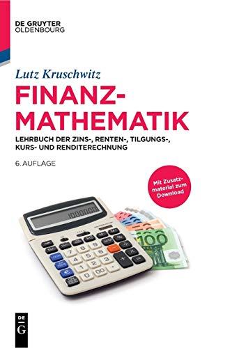 Finanzmathematik: Lehrbuch der Zins-, Renten-, Tilgungs-, Kurs- und Renditerechnung (De Gruyter Studium)