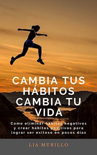 CAMBIA TUS HÁBITOS CAMBIA TU VIDA : Cómo eliminar hábitos negativos y crear hábitos positivos para lograr ser exitoso en pocos diás.