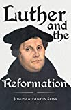Luther and the Reformation: With The Essay Seiss, 1823 - 1904, The Wonderful Testimonies Compiled By Grenville Kleiser