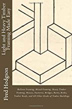 Light and Heavy Timber Framing Made Easy: Balloon Framing, Mixed Framing, Heavy Timber Framing, Houses, Factories, Bridges, Barns, Rinks, Timber Roofs, and All Other Kinds of Timber Buildings