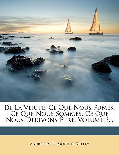 de la Vrit: Ce Que Nous Fmes, Ce Que Nous Sommes, Ce Que Nous Derivons tre, Volume 3...