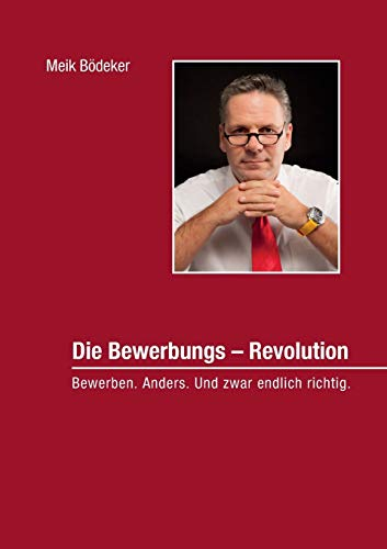 Die Bewerbungs - Revolution: Bewerben. Anders. Und zwar endlich richtig.