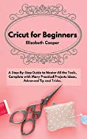 Cricut for Beginners: A Step-By-Step Guide to Master All the Tools, Complete with Many Practical Projects Ideas, Advanced Tip and Tricks.