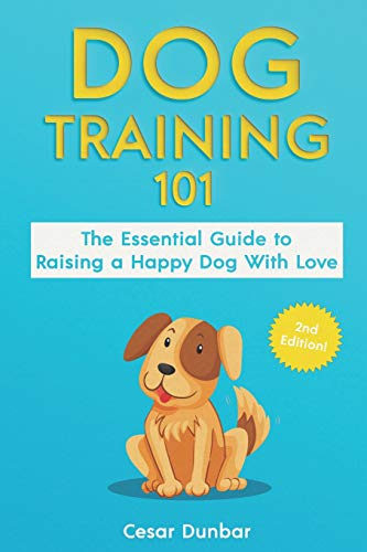 Dog Training 101: The Essential Guide to Raising A Happy Dog With Love. Train The Perfect Dog Through House Training, Basic Commands, Crate Training and Dog Obedience. (Dog Books)