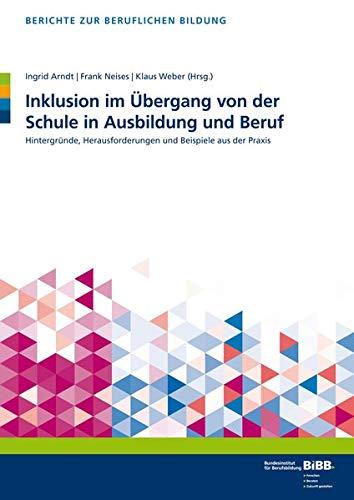 Inklusion im Übergang von der Schule in Ausbildung und Beruf: Hintergründe, Herausforderungen und Beispiele aus der Praxis (Berichte zur beruflichen Bildung)