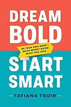 Dream Bold Start Smart  Be Your Own Boss and Make Money Doing What You Love