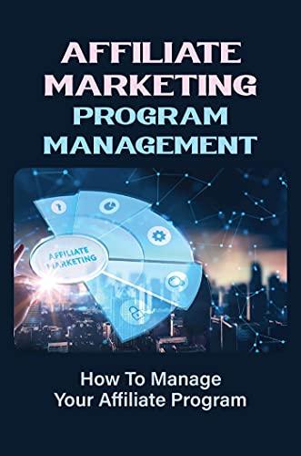 Affiliate Marketing Program Management: How To Manage Your Affiliate Program: Secrets To A Successful Affiliate Program (English Edition)