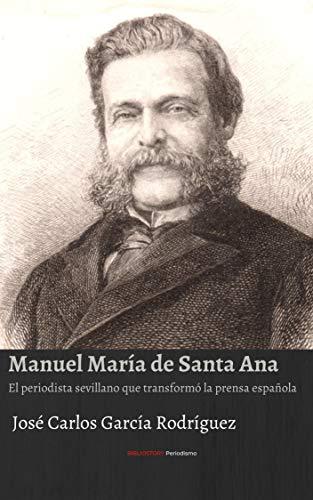 MANUEL MARÍA DE SANTA ANA: El periodista sevillano que transformó la prensa española (BIBLIOSTORY PERIODISMO nº 1) eBook: CARLOS GARCÍA RODRÍGUEZ, JOSÉ: Amazon.es: Tienda Kindle