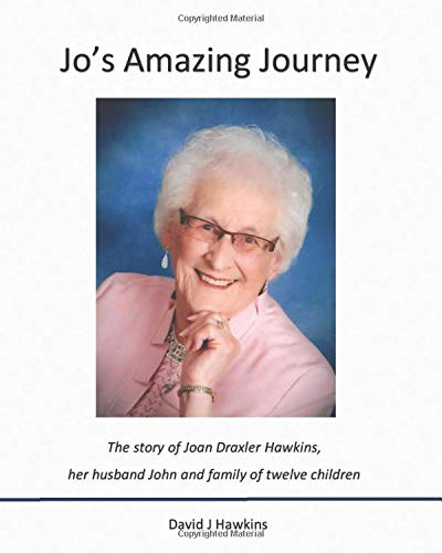 Jo's Amazing Journey: The story of Joan Draxler Hawkins, her husband John, and family of twelve children