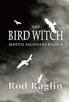The Bird Witch (Mattie Saunders Series Book 4) by [Rod Raglin]