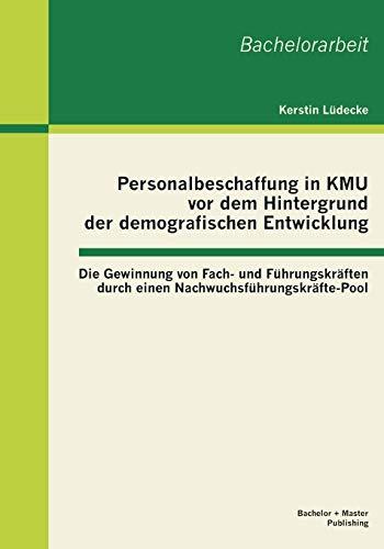 Personalbeschaffung in Kmu vor dem Hintergrund der demografischen Entwicklung: Die Gewinnung von Fach- und Führungskräften durch einen Nachwuchsführungskräfte-Pool