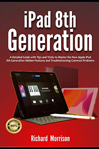 iPad 8th Generation: A Detailed Guide with Tips and Tricks to Mastering the New Apple iPad 8th Generation Hidden Features and Troubleshooting Common Problems