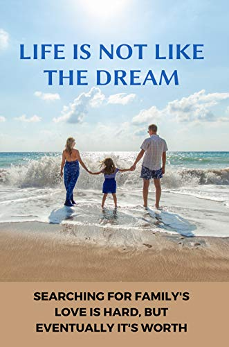 Life Is Not Like The Dream: Searching For Family's Love Is Hard, But Eventually It's Worth: Adoption Stories Guaranteed To Make You Cry (English Edition)