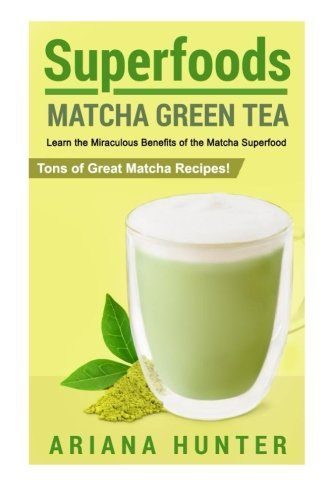 Download Free Superfoods Matcha Green Tea Learn The Miraculous Benefits Of The Matcha Superfood And Tons Of Great Matcha Recipes Superfood Weight Loss Raw Superfoods To Boost You Metabolism Loawdlok