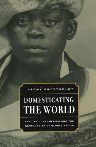 Domesticating the World: African Consumerism and the Genealogies of Globalization (California World History Library)
