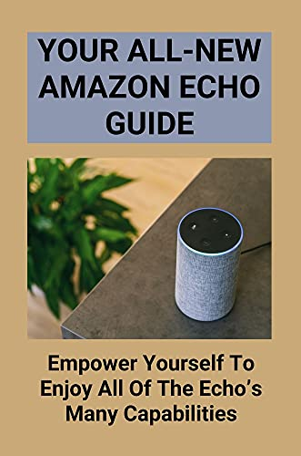 Your All-New Amazon Echo Guide: Empower Yourself To Enjoy All Of The Echo's Many Capabilities: Amazon Echo Tips (English Edition)