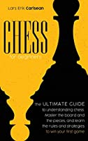 Chess For Beginners: The Ultimate Guide to Understanding Chess. Master the Board and the Pieces, and Learn the Rules and Strategies to Win Your First Game.
