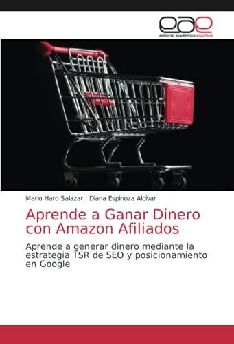 Aprende a Ganar Dinero con Amazon Afiliados: Aprende a generar dinero mediante la estrategia TSR de SEO y posicionamiento en Google