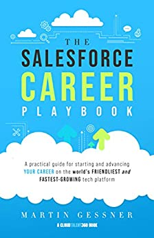 The Salesforce Career Playbook: A Practical Guide for Starting and Advancing Your Career on the World's Friendliest and Fastest-Growing Tech Platform