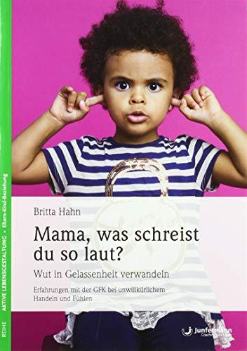 Mama, was schreist du so laut?: Wut in Gelassenheit verwandeln. Erfahrungen mit der GFK bei unwillkürlichem Handeln und Fühlen
