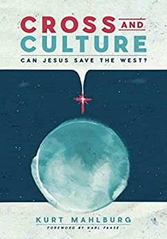 Cross and Culture: Can Jesus Save the West? by [Kurt Mahlburg]