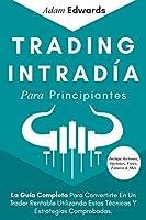 Trading Intradía Para Principiantes: La Guía Completa Para Convertirte En Un Trader Rentable Utilizando Estas Técnicas Y Estrategias Comprobadas. Incluye Acciones, Opciones, Forex, Futuros & Más