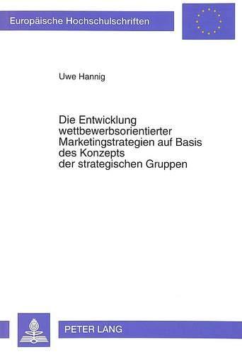Die Entwicklung wettbewerbsorientierter Marketingstrategien auf Basis des Konzepts der strategischen Gruppen: Dargestellt am Beispiel der Hersteller ... / Série 5: Sciences économiques, Band 1436)