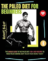 The Paleo Diet for Beginners: The Unique Guide to The Paleo Diet: 120+ Easy Recipes to Make Paleo Cooking Easy! regain your energy today!