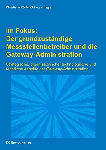 Im Fokus: Der grundzuständige Messstellenbetreiber und die Gateway-Administration: Strategische, organisatorische, technologische und rechtliche Aspekte der Gateway-Administration
