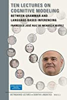Ten Lectures on Cognitive Modeling: Between Grammar and Language-Based Inferencing (Distinguished Lectures in Cognitive Linguistics)
