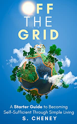 Off The Grid: A Starter Guide to Becoming Self-Sufficient Through Simple Living by Cheney, S.
