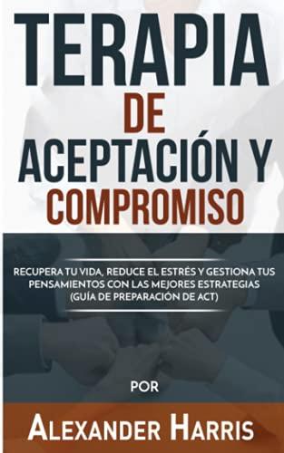 Terapia de Aceptación y Compromiso: Recupera tu Vida, Reduce el Estrés y Gestiona tus Pensamientos con las Mejores Estrategias (Guía de Preparación de ACT): 1