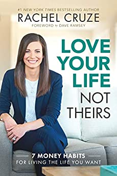 Love Your Life, Not Theirs: 7 Money Habits for Living the Life You Want by [Rachel Cruze, Dave Ramsey]