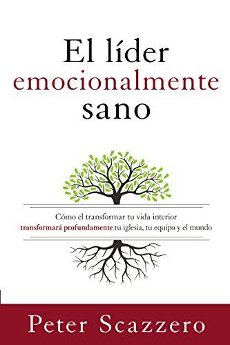 El líder emocionalmente sano: Cómo transformar tu vida interior transformará profundamente tu iglesia, tu equipo y el mundo (Emotionally Healthy Spirituality)