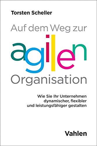 Auf dem Weg zur agilen Organisation: Wie Sie Ihr Unternehmen dynamischer, flexibler und leistungsfähiger gestalten