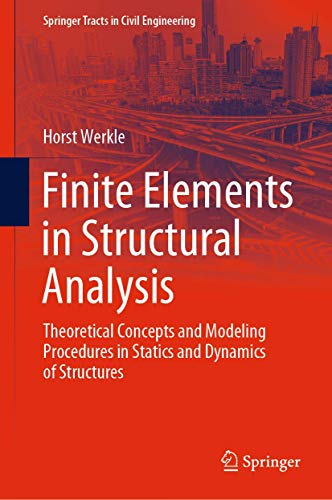 Finite Elements in Structural Analysis: Theoretical Concepts and Modeling Procedures in Statics and Dynamics of Structures (Springer Tracts in Civil Engineering)
