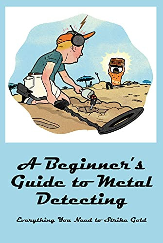 A Beginner's Guide to Metal Detecting: Everything You Need to Strike Gold: Metal Detecting (English Edition)
