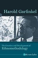 Harold Garfinkel: The Creation and Development of Ethnomethodology (Directions in Ethnomethodology and Conversation Analysis)