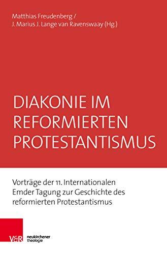 Diakonie im reformierten Protestantismus: Vorträge der 11. Internationalen Emder Tagung zur Geschichte des reformierten Protestantismus (Emder Beiträge zum reformierten Protestantismus 17)