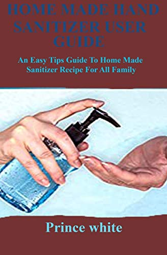 HOME MADE HAND SANITIZER USER GUIDE: An easy tips guide to home made sanitizer recipe for all family