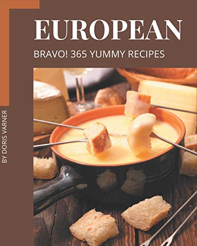 Bravo! 365 Yummy European Recipes: Happiness is When You Have a Yummy European Cookbook!